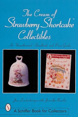 The Cream of Strawberry Shortcake Collectibles: An Unauthorized Handbook and Price Guide