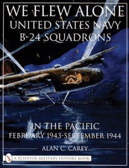 We Flew Alone (A Schiffer Militalry History Book): United States Navy B-24 Squadrons in the Pacific February 1943 to September 1944