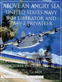 Above an Angry Sea: U.S.Navy B-24 Liberator and PB4Y-2 Privateer Operations in the Pacific, October 1944-August 1945