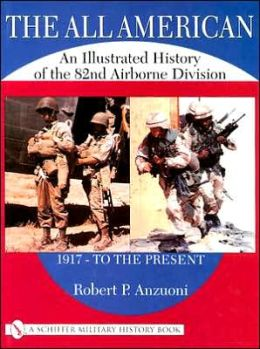 The All American: An Illustrated History of the 82nd Airborne Division from 1917 - to the Present