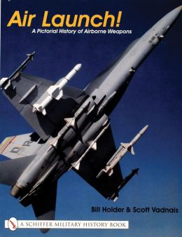 Air Launch! (Schiffer Military History Book Series): A Pictorial History of Airborne Weapons