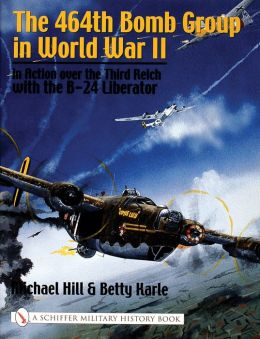 The 464th Bomb Group in WWII: In Action over the Third Reich with the B-24 Liberator