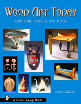 Wood Art Today: Furniture, Vessels, Sculpture