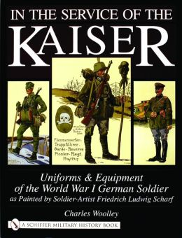 In the Service of the Kaiser: Uniforms and Equipment of the World War I German Soldier as Painted by Soldier Artist Friedrich Ludwig Scharf