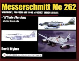Messerschmitt Me 262: Variations, Proposed Versions and Project Designs Series Me 262 : A Series Versions: A-la through A-5a (Schiffer Military History Book Series, Vol. 3)