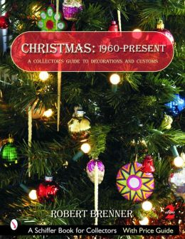 Christmas 1960 to the Present: A Collector's Guide to Decorations and Customs