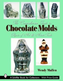 The Comprehensive Guide to Chocolate Molds: Objects of Art and Artists' Tools: A Schiffer Book for Collectors with Price Guide