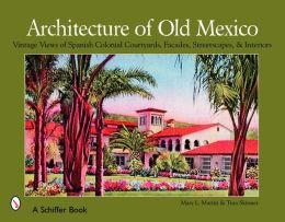 Architecture of Old Mexico: Vintage Views of Spanish Colonial Courtyards, Facades, Streetscapes and Interiors