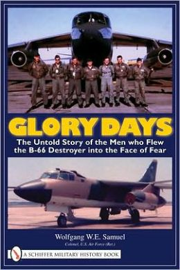 Glory Days: The Untold Story of the Men Who Flew the B-66 Destroyer into the Face of Fear Wolfgang W. E. Samuel