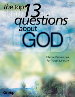 The Top 13 Questions About God: Intense Discussions for Youth Ministry