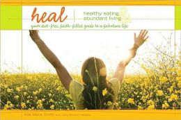 HEAL, Healthy Eating and Abundant Living: Your Diet-Free, Faith-Filled Guide to a Fabulous Life