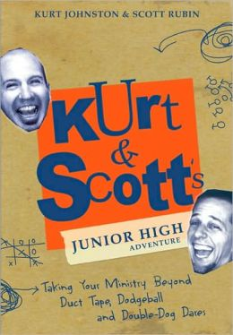 Kurt and Scott's Junior High Adventure: Taking Your Ministry Beyond Duct Tape, Dodgeball and Double-Dog Dares