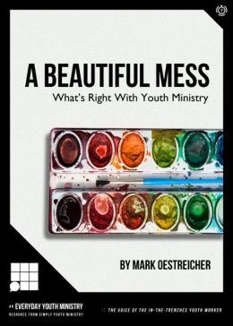 A Beautiful Mess: What's Right With Youth Ministry