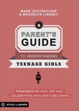A Parent's Guide to Understanding Teenage Girls: Remembering Who She Was, Celebrating Who She's Becoming