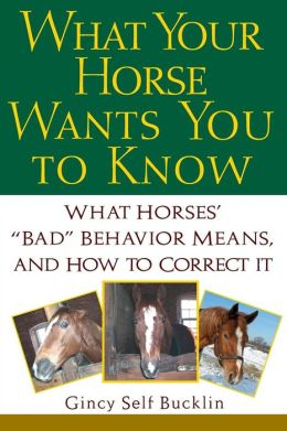 What Your Horse Wants You to Know: What Horses' ''Bad'' Behavior Means, and How to Correct It