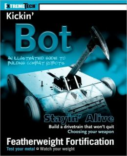 Kickin' Bot: An Illustrated Guide to Building Combat Robots (ExtremeTech Series)