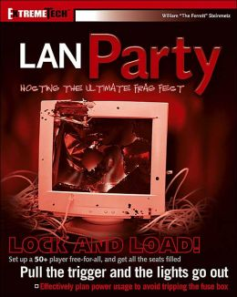 LAN Party: Hosting the Ultimate Frag Fest (ExtremeTech Series)