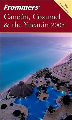 Frommer's Cancun, Cozumel and the Yucatan: 2005