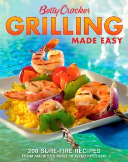 Betty Crocker Grilling Made Easy: 200 Sure-Fire Recipes from America's Most Trusted Kitchens