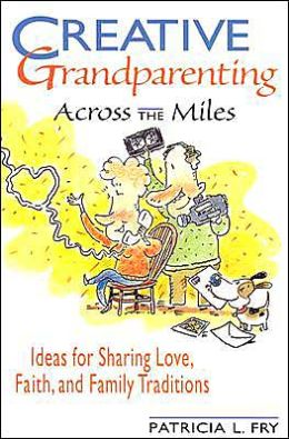 Creative Grandparenting Across the Miles: Ideas for Sharing Love, Faith and Family Traditions
