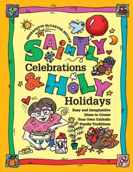 Saintly Celebrations and Holy Holidays: Easy and Imaginative Ideas to Create Your Own Catholic Fun