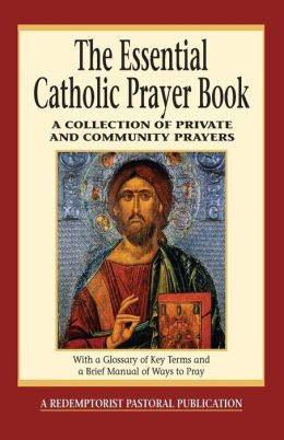 The Essential Catholic Prayer Book: A Collection of Private and Community Prayers: With a Glossary of Key Terms and a Brief Manual of Ways to Pray