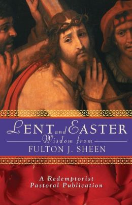 Lent and Easter Wisdom from Fulton J. Sheen: Daily Scripture and Prayers Together With Sheen's Own Words