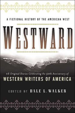 Westward: A Fictional History of the American West: Twenty-Eight Original Stories Celebrating Fifty Years of Western Writers of America