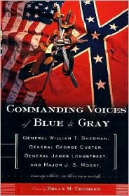Commanding Voices of Blue & Gray: General William T. Sherman, General George Custer, General James Longstreet, & Major J.S. Mosby, Among Others, in Their Own Words