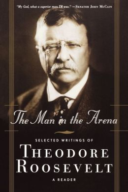 The Man in the Arena: Selected Writings of Theodore Roosevelt: A Reader