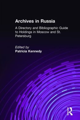 Archives of Russia: A Directory and Bibliographic Guide to Holdings in Moscow and St. Petersburg