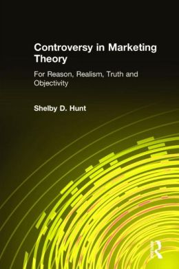 Controversy in Marketing Theory: For Reason, Realism, Truth and Objectivity