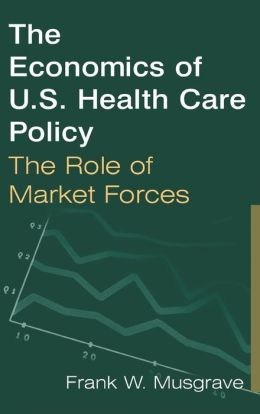 The Economics of U.S. Health Care Policy: The Role of Market Forces