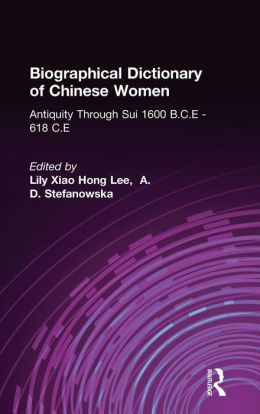 Biographical Dictionary of Chinese Women: Antiquity Through Sui, 1600 B. C. E. --618 C. E