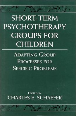 Short-Term Psychotherapy Groups for Children: Adapting Group Processes for Specific Problems