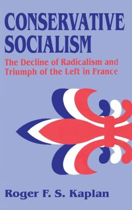 Conservative Socialism: The Decline of Radicalism and the Triumph of the Left in France