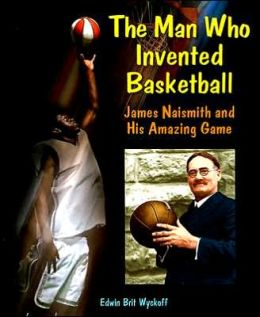 The Man Who Invented Basketball: James Naismith and His Amazing Game