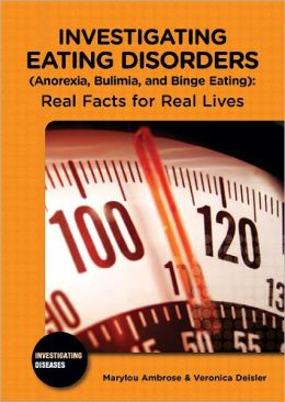 Investigating Eating Disorders (Anorexia, Bulimia, and Binge Eating): Real Facts for Real Lives