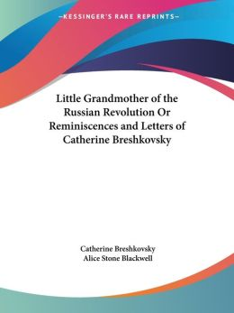 Little Grandmother of the Russian Revolution or Reminiscences and Letters of Catherine Breshkovsky
