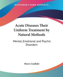 Acute Diseases Their Uniform Treatment by Natural Methods: Mental, Emotional and Psychic Disorders