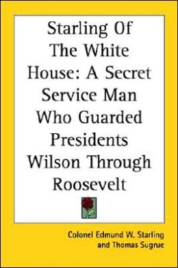 Starling of the White House: A Secret Service Man Who Guarded Presidents Wilson Through Roosevelt