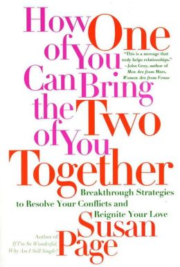 How One of You Can Bring the Two of You Together: Breakthrough Strategies to Resolve Your Conflicts and Reignite Your Love