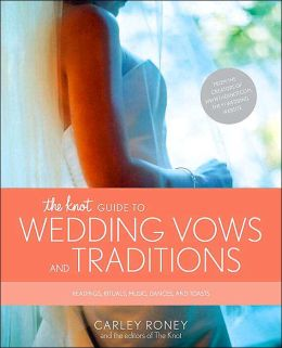 The Knot Guide to Wedding Vows and Traditions: Readings, Rituals, Music, Dances, Speeches, and Toasts