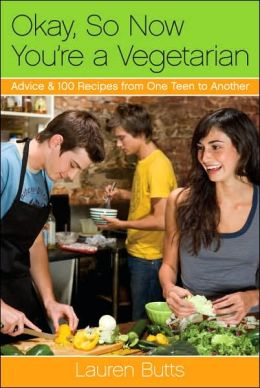 Okay, So Now You're a Vegetarian: Advice and 100 Recipes from One Teen to Another