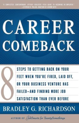 Career Comeback: Eight Steps To Getting Back On Your Feet When You're Fired, Laid Off, Or Your Business Venture Has Failed--And Finding More Job Satisfaction Than Ever Before