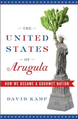 United States of Arugula: The Sun Dried, Free Range, Extra Virgin Story of How We Became a Gourmet Nation