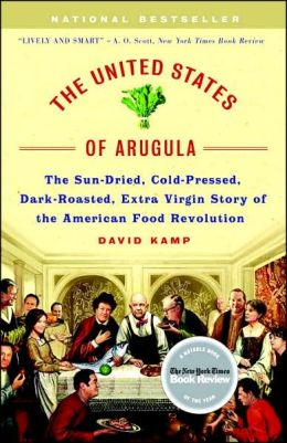 United States of Arugula: The Sun Dried, Cold Pressed, Dark Roasted, Extra Virgin Story of the American Food Revolution