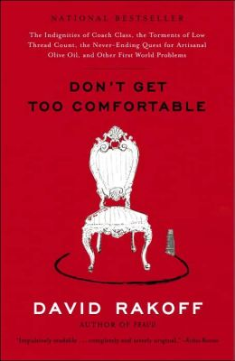 Don't Get Too Comfortable: The Indignities of Coach Class, the Torments of Low Thread Count, the Never-Ending Quest for Artisanal Olive Oil, and Other First World Problems