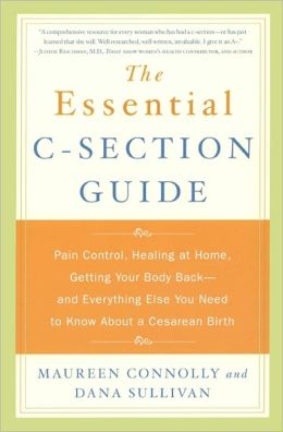 The Essential C-Section Guide: Pain Control, Healing at Home, Getting Your Body Back and Everything Else You Need to Know About A Cesarean Birth