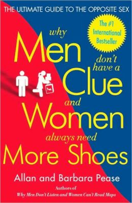 Why Men Don't Have a Clue and Women Always Need More Shoes: The Ultimate Guide to the Opposite Sex